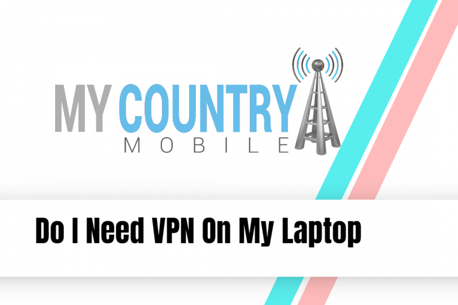 Do I Need VPN On My Laptop - My Country Mobile